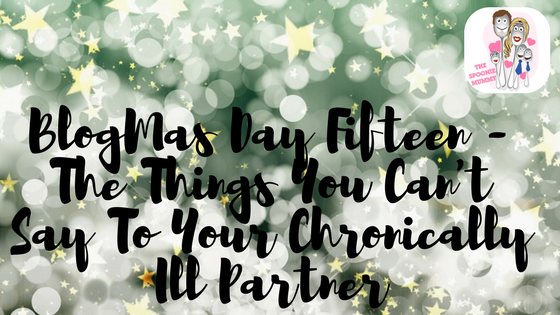 BlogMas Day Fifteen – The Things You Can't Say To Your Chronically Ill Partner