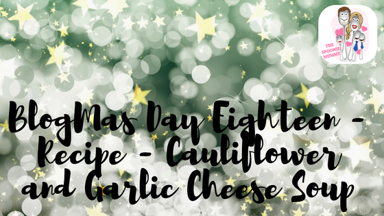 BlogMas Day Eighteen – Recipe – Cauliflower and Garlic Cheese Soup
