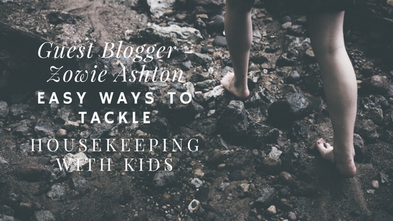 Easy Ways To Tackle Housekeeping With Kids by Guest Blogger Zowie Ashton
